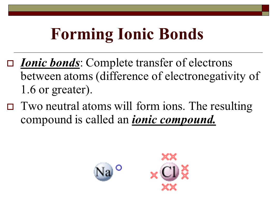Forming Ionic Bonds  Ionic bonds: Complete transfer of electrons between atoms (difference of electronegativity of 1.6 or greater).