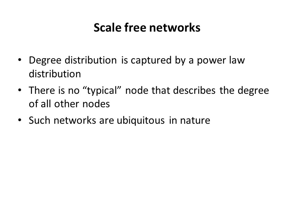 Scale free networks Degree distribution is captured by a power law distribution There is no typical node that describes the degree of all other nodes Such networks are ubiquitous in nature