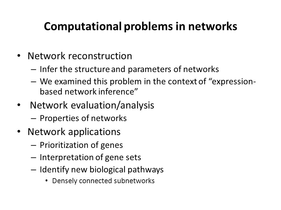 Computational problems in networks Network reconstruction – Infer the structure and parameters of networks – We examined this problem in the context of expression- based network inference Network evaluation/analysis – Properties of networks Network applications – Prioritization of genes – Interpretation of gene sets – Identify new biological pathways Densely connected subnetworks