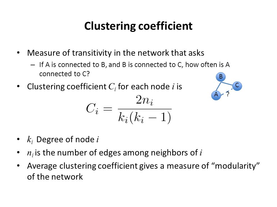 Clustering coefficient Measure of transitivity in the network that asks – If A is connected to B, and B is connected to C, how often is A connected to C.