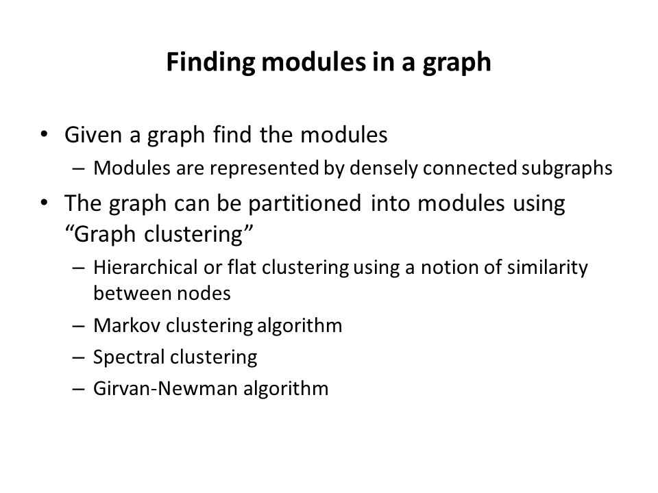 Finding modules in a graph Given a graph find the modules – Modules are represented by densely connected subgraphs The graph can be partitioned into modules using Graph clustering – Hierarchical or flat clustering using a notion of similarity between nodes – Markov clustering algorithm – Spectral clustering – Girvan-Newman algorithm
