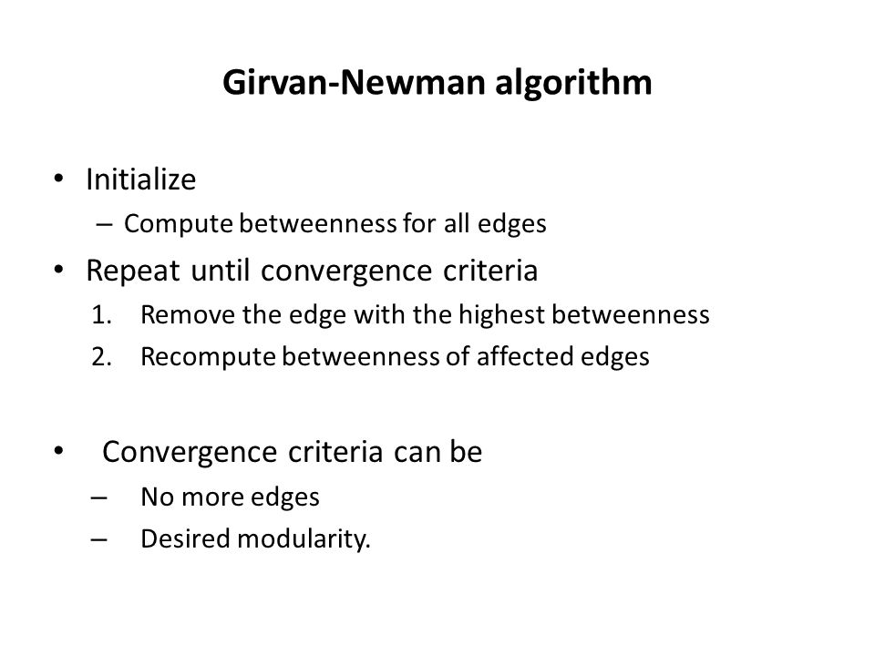 Girvan-Newman algorithm Initialize – Compute betweenness for all edges Repeat until convergence criteria 1.Remove the edge with the highest betweenness 2.Recompute betweenness of affected edges Convergence criteria can be – No more edges – Desired modularity.