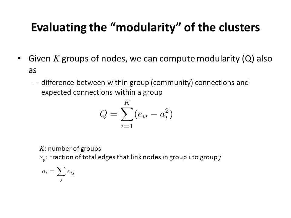 Evaluating the modularity of the clusters Given K groups of nodes, we can compute modularity (Q) also as – difference between within group (community) connections and expected connections within a group K : number of groups e ij : Fraction of total edges that link nodes in group i to group j