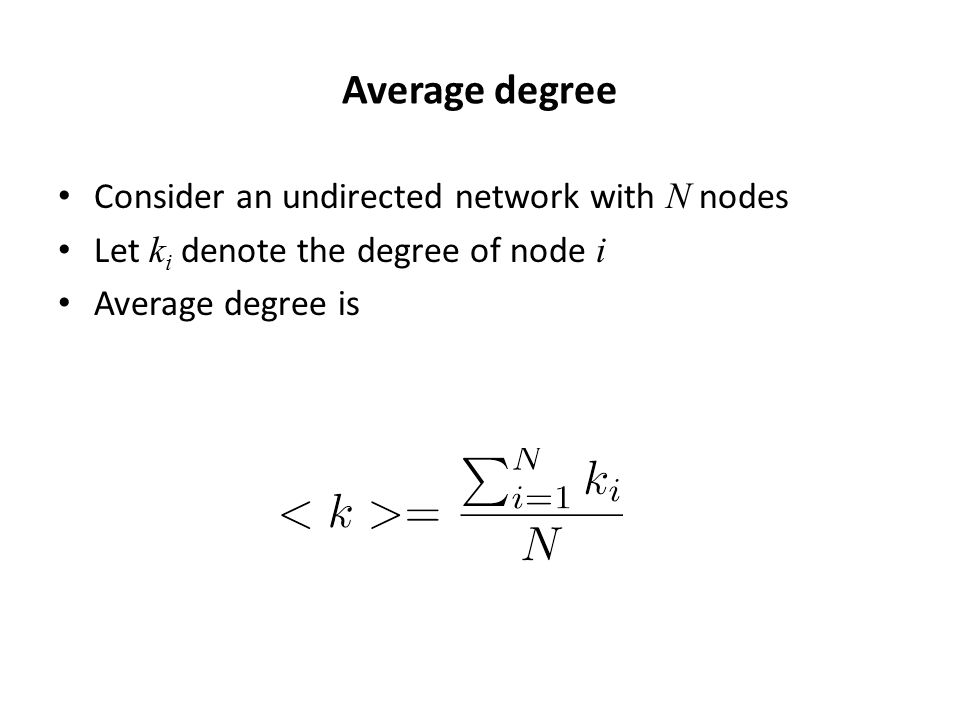 Average degree Consider an undirected network with N nodes Let k i denote the degree of node i Average degree is