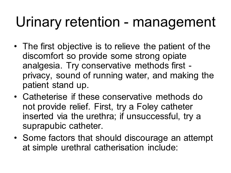 Urinary retention - management The first objective is to relieve the patient of the discomfort so provide some strong opiate analgesia.