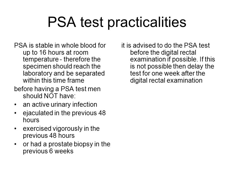 PSA test practicalities PSA is stable in whole blood for up to 16 hours at room temperature - therefore the specimen should reach the laboratory and be separated within this time frame before having a PSA test men should NOT have: an active urinary infection ejaculated in the previous 48 hours exercised vigorously in the previous 48 hours or had a prostate biopsy in the previous 6 weeks it is advised to do the PSA test before the digital rectal examination if possible.