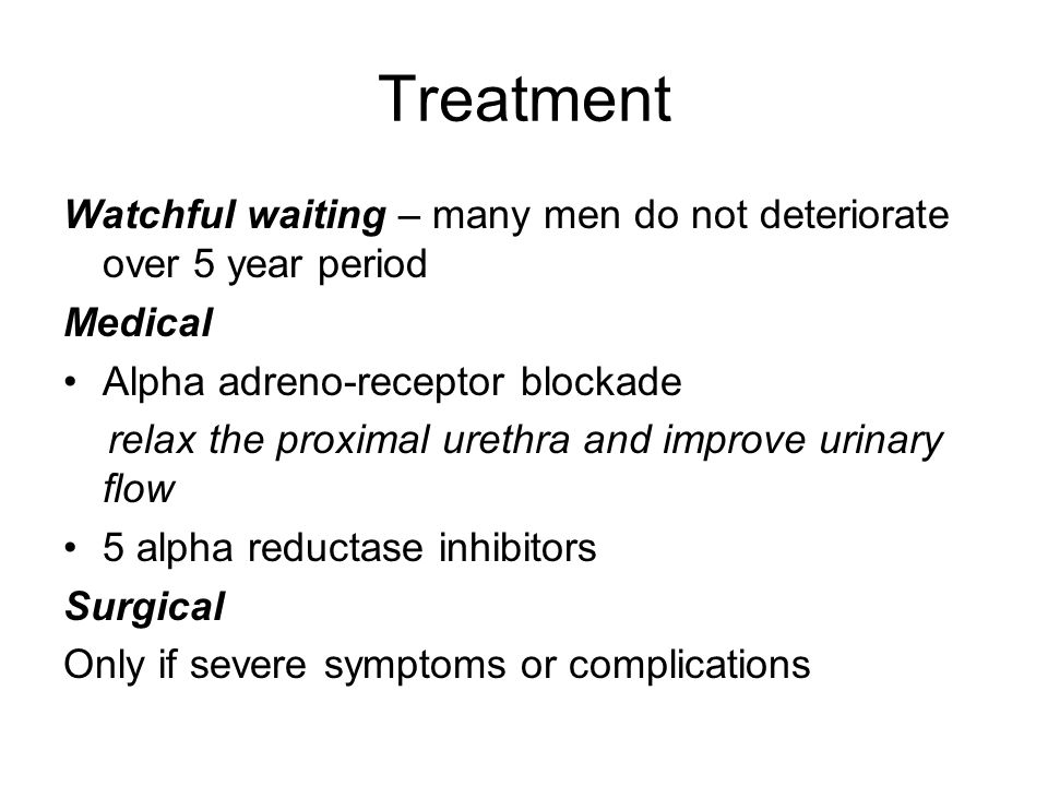 Treatment Watchful waiting – many men do not deteriorate over 5 year period Medical Alpha adreno-receptor blockade relax the proximal urethra and improve urinary flow 5 alpha reductase inhibitors Surgical Only if severe symptoms or complications