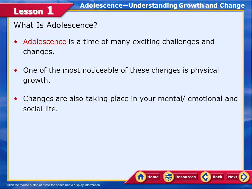Lesson 1 Lesson Objectives Examine the physical, mental, emotional, and social changes that occur during adolescence Demonstrate the use of decision-making and problem-solving skills during adolescence In this lesson, you will learn to: