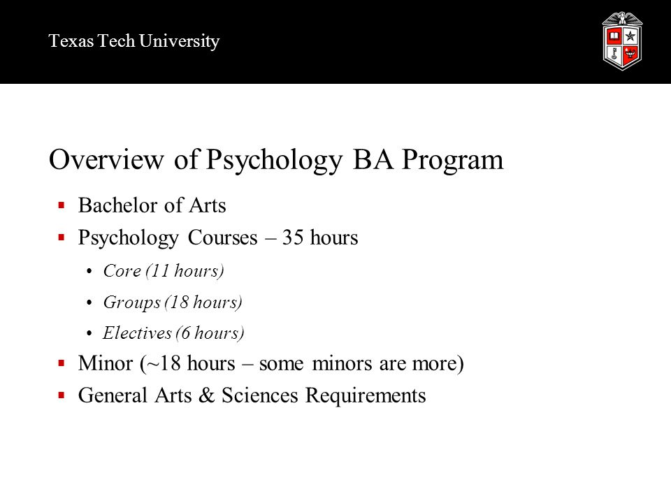 Texas Tech University Overview of Psychology BA Program  Bachelor of Arts  Psychology Courses – 35 hours Core (11 hours) Groups (18 hours) Electives (6 hours)  Minor (~18 hours – some minors are more)  General Arts & Sciences Requirements