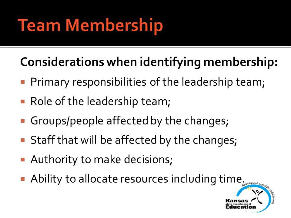 Considerations when identifying membership:  Primary responsibilities of the leadership team;  Role of the leadership team;  Groups/people affected by the changes;  Staff that will be affected by the changes;  Authority to make decisions;  Ability to allocate resources including time.