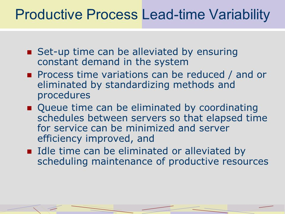 Productive Process Lead-time Variability Set-up time can be alleviated by ensuring constant demand in the system Process time variations can be reduced / and or eliminated by standardizing methods and procedures Queue time can be eliminated by coordinating schedules between servers so that elapsed time for service can be minimized and server efficiency improved, and Idle time can be eliminated or alleviated by scheduling maintenance of productive resources