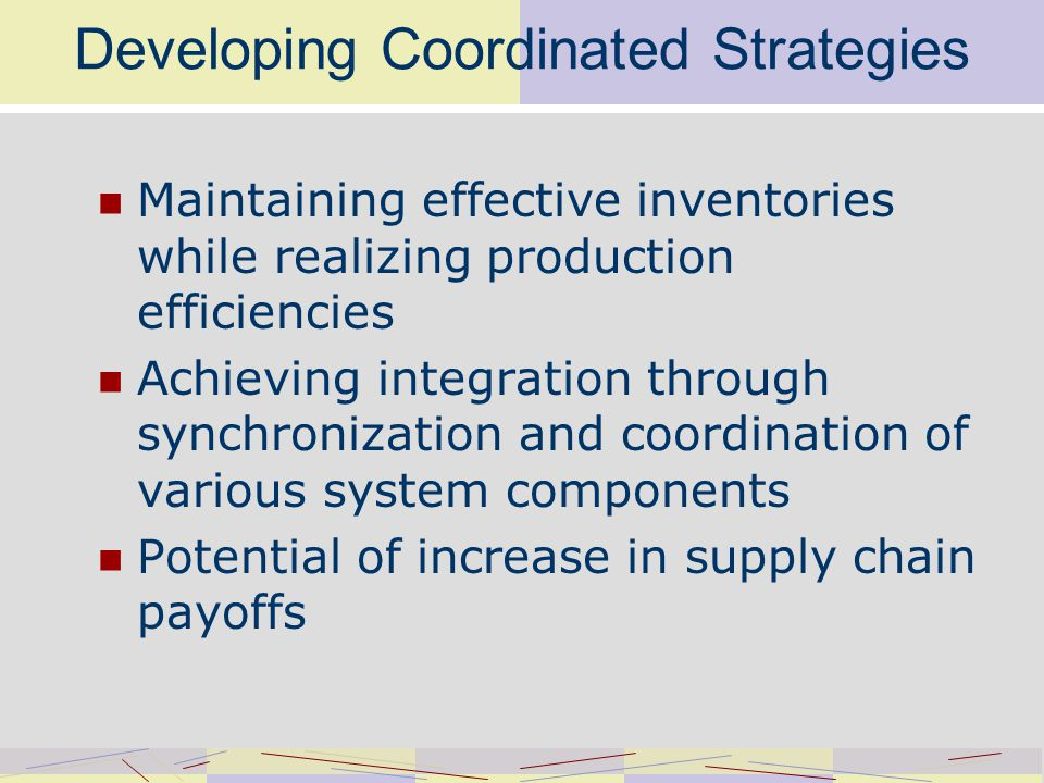 Developing Coordinated Strategies Maintaining effective inventories while realizing production efficiencies Achieving integration through synchronization and coordination of various system components Potential of increase in supply chain payoffs