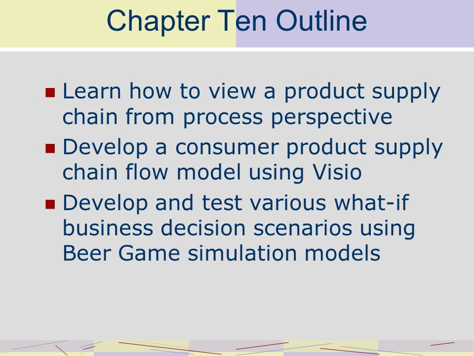 Chapter Ten Outline Learn how to view a product supply chain from process perspective Develop a consumer product supply chain flow model using Visio Develop and test various what-if business decision scenarios using Beer Game simulation models