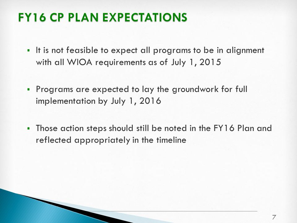  It is not feasible to expect all programs to be in alignment with all WIOA requirements as of July 1, 2015  Programs are expected to lay the groundwork for full implementation by July 1, 2016  Those action steps should still be noted in the FY16 Plan and reflected appropriately in the timeline 7