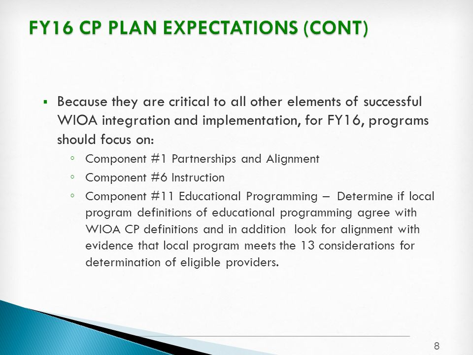  Because they are critical to all other elements of successful WIOA integration and implementation, for FY16, programs should focus on: ◦ Component #1 Partnerships and Alignment ◦ Component #6 Instruction ◦ Component #11 Educational Programming – Determine if local program definitions of educational programming agree with WIOA CP definitions and in addition look for alignment with evidence that local program meets the 13 considerations for determination of eligible providers.
