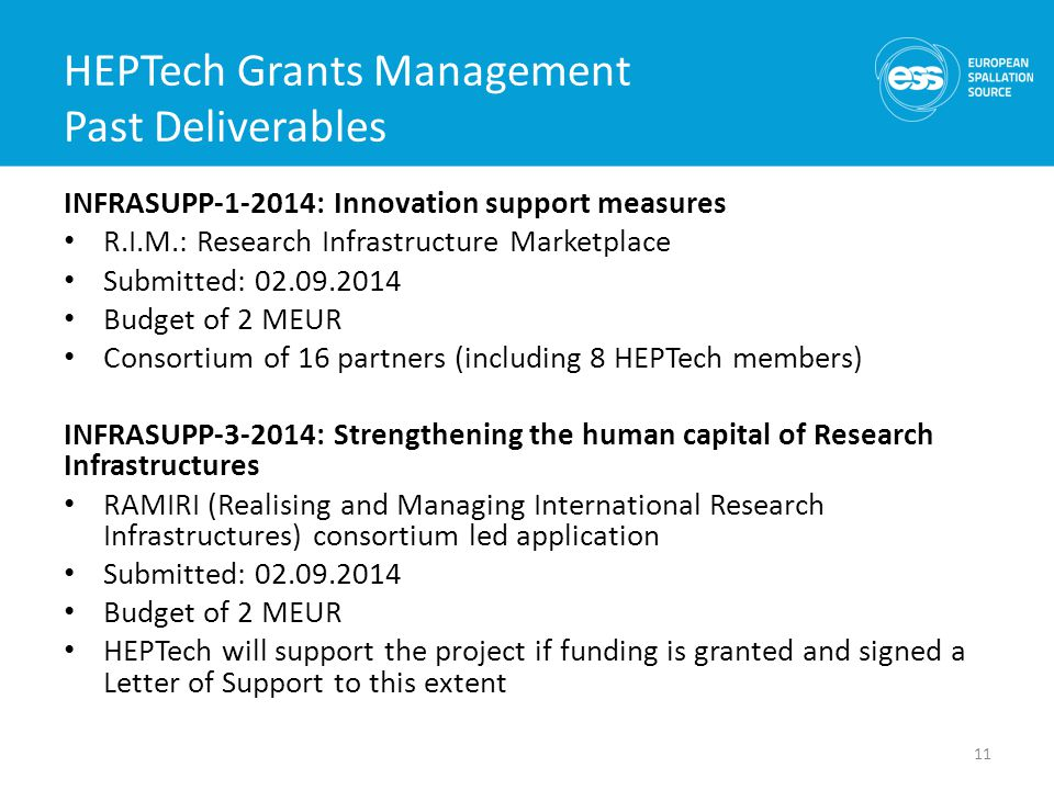 HEPTech Grants Management Past Deliverables INFRASUPP : Innovation support measures R.I.M.: Research Infrastructure Marketplace Submitted: Budget of 2 MEUR Consortium of 16 partners (including 8 HEPTech members) INFRASUPP : Strengthening the human capital of Research Infrastructures RAMIRI (Realising and Managing International Research Infrastructures) consortium led application Submitted: Budget of 2 MEUR HEPTech will support the project if funding is granted and signed a Letter of Support to this extent 11