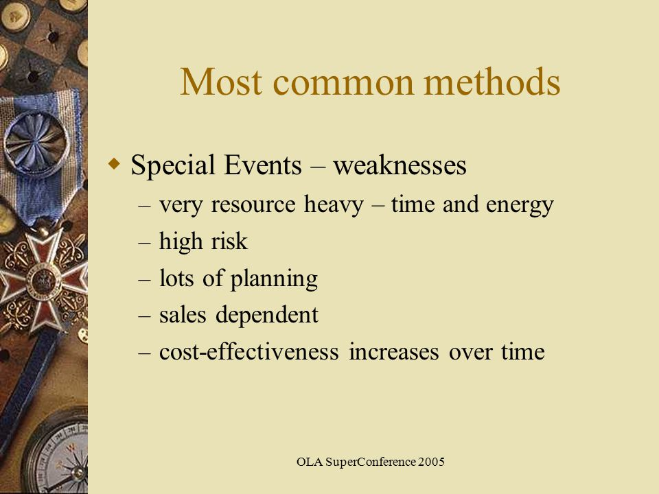 OLA SuperConference 2005 Most common methods  Special Events – weaknesses – very resource heavy – time and energy – high risk – lots of planning – sales dependent – cost-effectiveness increases over time