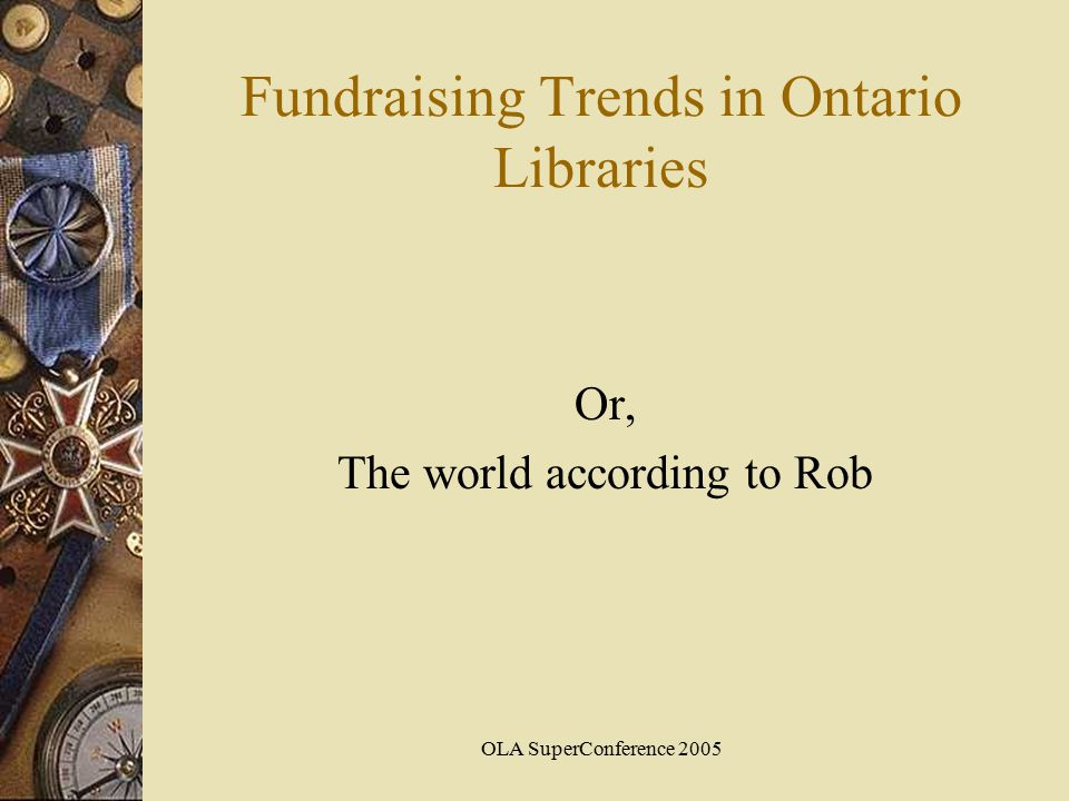 OLA SuperConference 2005 Fundraising Trends in Ontario Libraries Or, The world according to Rob