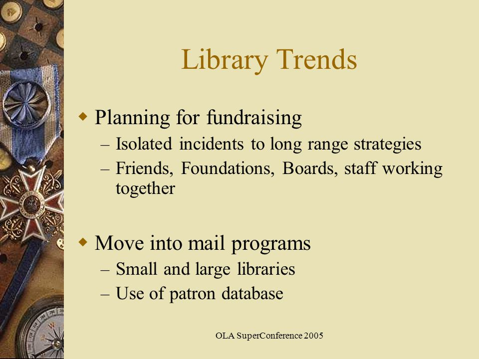 OLA SuperConference 2005 Library Trends  Planning for fundraising – Isolated incidents to long range strategies – Friends, Foundations, Boards, staff working together  Move into mail programs – Small and large libraries – Use of patron database