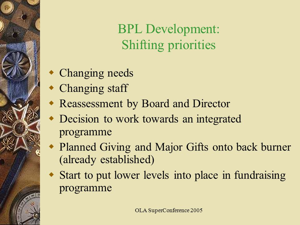 OLA SuperConference 2005 BPL Development: Shifting priorities  Changing needs  Changing staff  Reassessment by Board and Director  Decision to work towards an integrated programme  Planned Giving and Major Gifts onto back burner (already established)  Start to put lower levels into place in fundraising programme