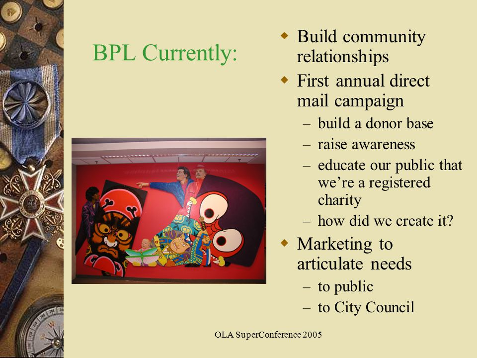 OLA SuperConference 2005 BPL Currently:  Build community relationships  First annual direct mail campaign – build a donor base – raise awareness – educate our public that we're a registered charity – how did we create it.