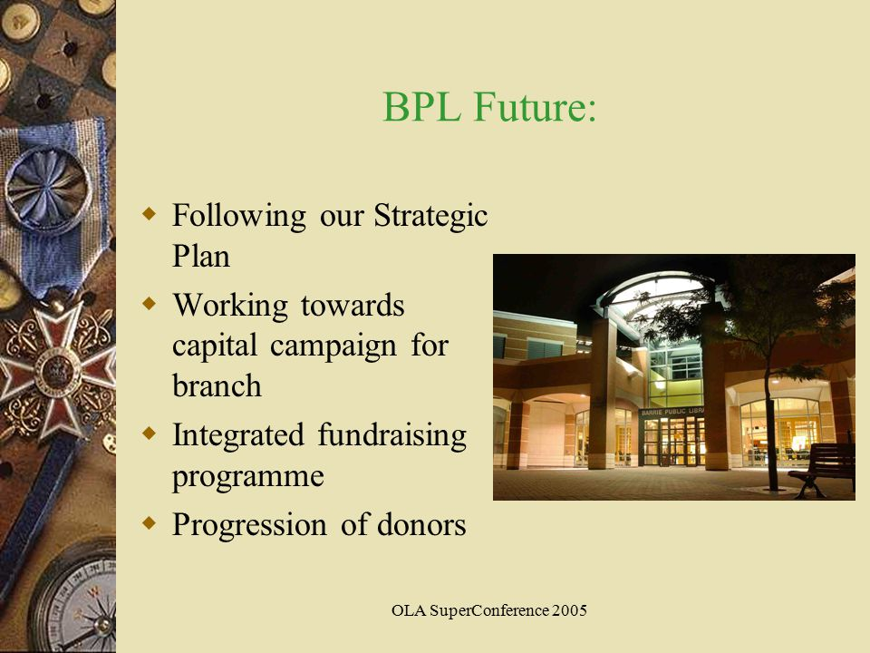 OLA SuperConference 2005 BPL Future:  Following our Strategic Plan  Working towards capital campaign for branch  Integrated fundraising programme  Progression of donors