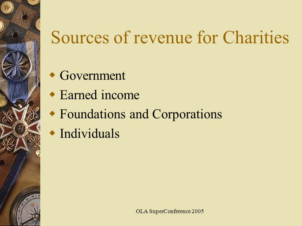 OLA SuperConference 2005 Sources of revenue for Charities  Government  Earned income  Foundations and Corporations  Individuals