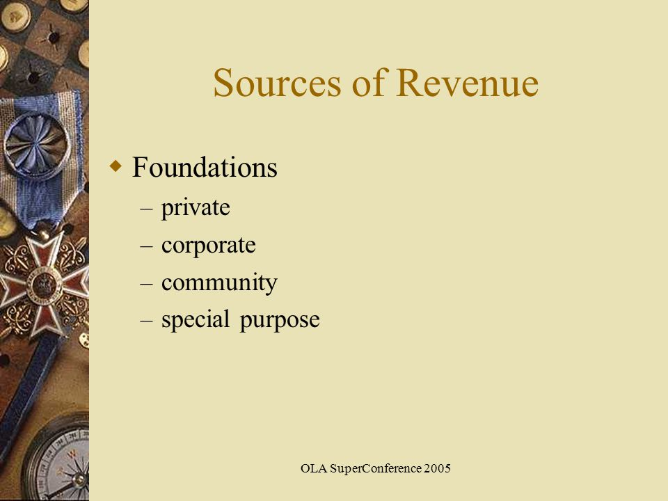 OLA SuperConference 2005 Sources of Revenue  Foundations – private – corporate – community – special purpose