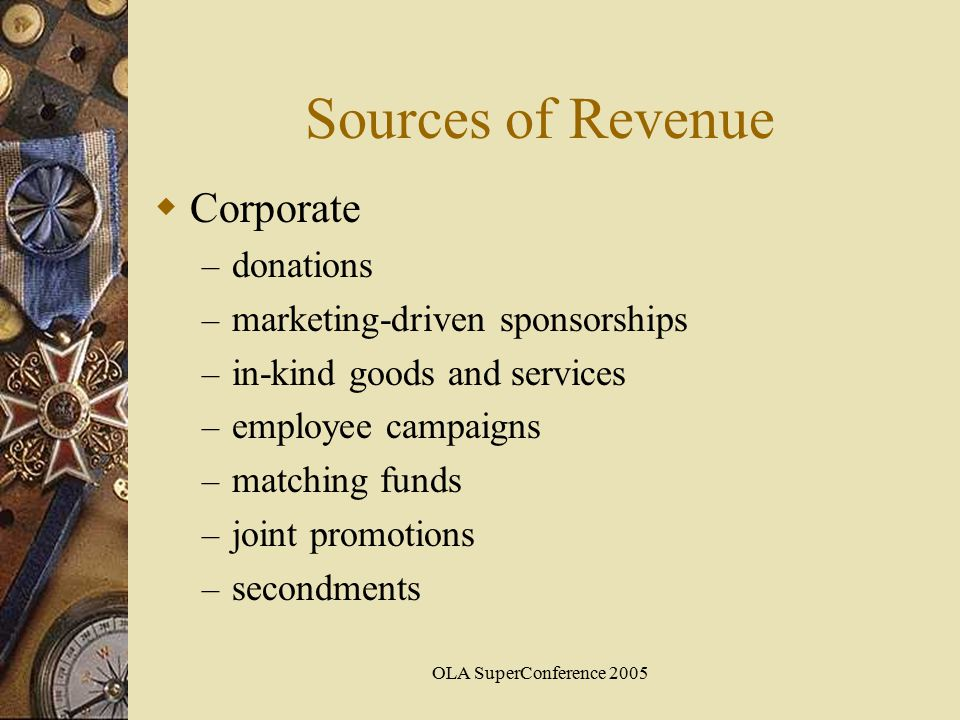 OLA SuperConference 2005 Sources of Revenue  Corporate – donations – marketing-driven sponsorships – in-kind goods and services – employee campaigns – matching funds – joint promotions – secondments
