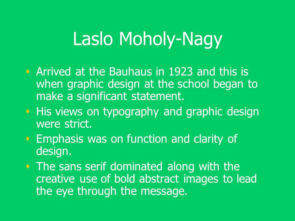 Laslo Moholy-Nagy  Arrived at the Bauhaus in 1923 and this is when graphic design at the school began to make a significant statement.