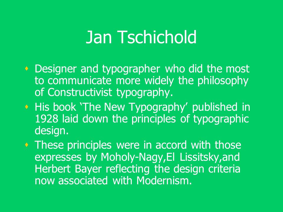 Jan Tschichold  Designer and typographer who did the most to communicate more widely the philosophy of Constructivist typography.