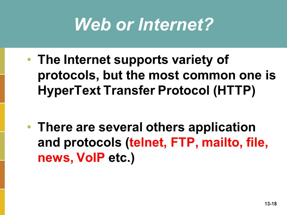 13-18 Web or Internet? The Internet supports variety of protocols, but the most common one is HyperText Transfer Protocol (HTTP) There are several oth