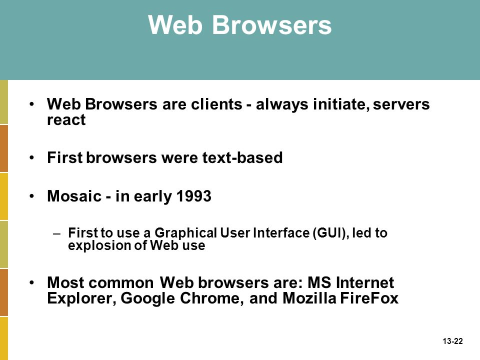 13-22 Web Browsers Web Browsers are clients - always initiate, servers react First browsers were text-based Mosaic - in early 1993 –First to use a Gra