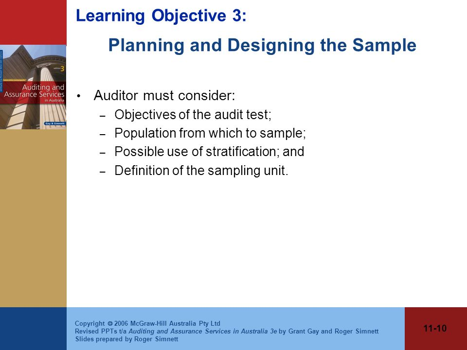 11-10 Copyright  2006 McGraw-Hill Australia Pty Ltd Revised PPTs t/a Auditing and Assurance Services in Australia 3e by Grant Gay and Roger Simnett Slides prepared by Roger Simnett Planning and Designing the Sample Auditor must consider: – Objectives of the audit test; – Population from which to sample; – Possible use of stratification; and – Definition of the sampling unit.