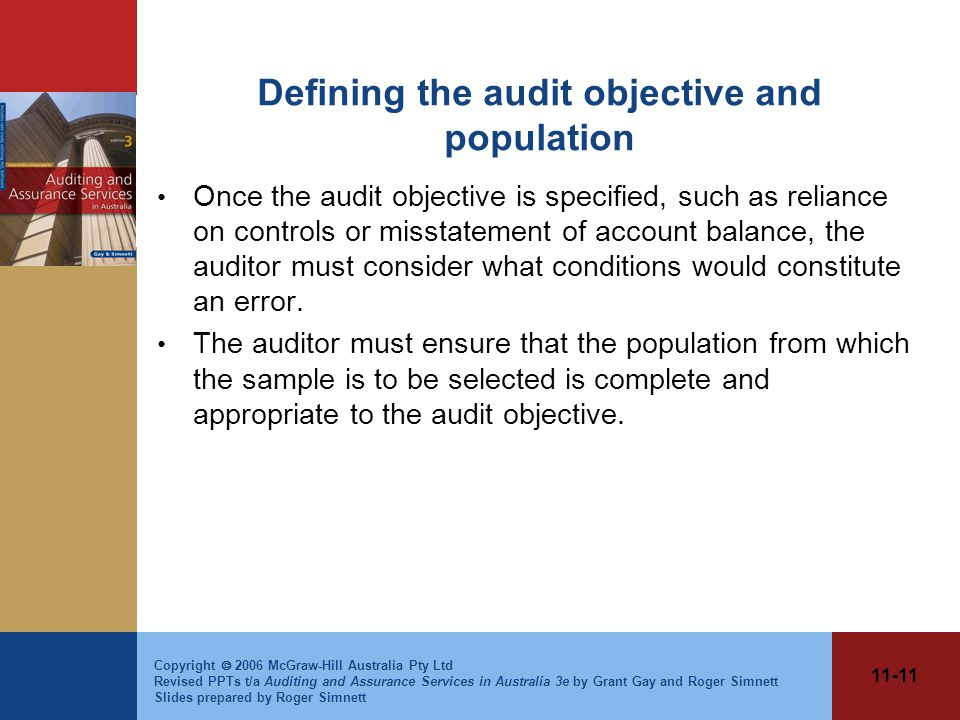 11-11 Copyright  2006 McGraw-Hill Australia Pty Ltd Revised PPTs t/a Auditing and Assurance Services in Australia 3e by Grant Gay and Roger Simnett Slides prepared by Roger Simnett Defining the audit objective and population Once the audit objective is specified, such as reliance on controls or misstatement of account balance, the auditor must consider what conditions would constitute an error.