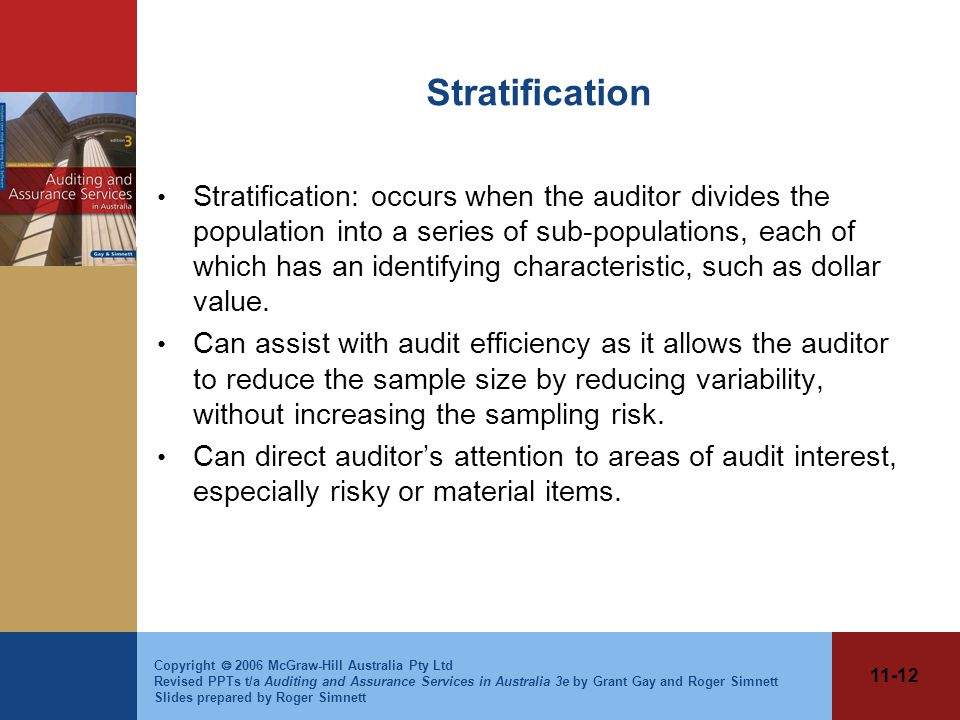 11-12 Copyright  2006 McGraw-Hill Australia Pty Ltd Revised PPTs t/a Auditing and Assurance Services in Australia 3e by Grant Gay and Roger Simnett Slides prepared by Roger Simnett Stratification Stratification: occurs when the auditor divides the population into a series of sub-populations, each of which has an identifying characteristic, such as dollar value.
