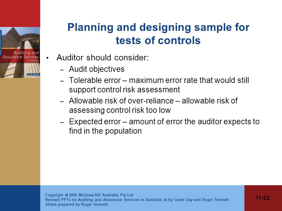 11-22 Copyright  2006 McGraw-Hill Australia Pty Ltd Revised PPTs t/a Auditing and Assurance Services in Australia 3e by Grant Gay and Roger Simnett Slides prepared by Roger Simnett Planning and designing sample for tests of controls Auditor should consider: – Audit objectives – Tolerable error – maximum error rate that would still support control risk assessment – Allowable risk of over-reliance – allowable risk of assessing control risk too low – Expected error – amount of error the auditor expects to find in the population