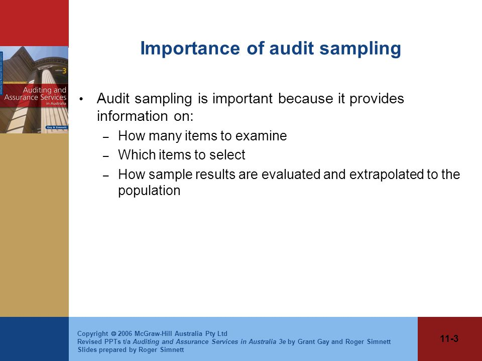 11-3 Copyright  2006 McGraw-Hill Australia Pty Ltd Revised PPTs t/a Auditing and Assurance Services in Australia 3e by Grant Gay and Roger Simnett Slides prepared by Roger Simnett Importance of audit sampling Audit sampling is important because it provides information on: – How many items to examine – Which items to select – How sample results are evaluated and extrapolated to the population
