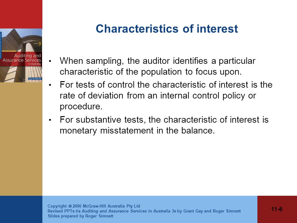 11-6 Copyright  2006 McGraw-Hill Australia Pty Ltd Revised PPTs t/a Auditing and Assurance Services in Australia 3e by Grant Gay and Roger Simnett Slides prepared by Roger Simnett Characteristics of interest When sampling, the auditor identifies a particular characteristic of the population to focus upon.