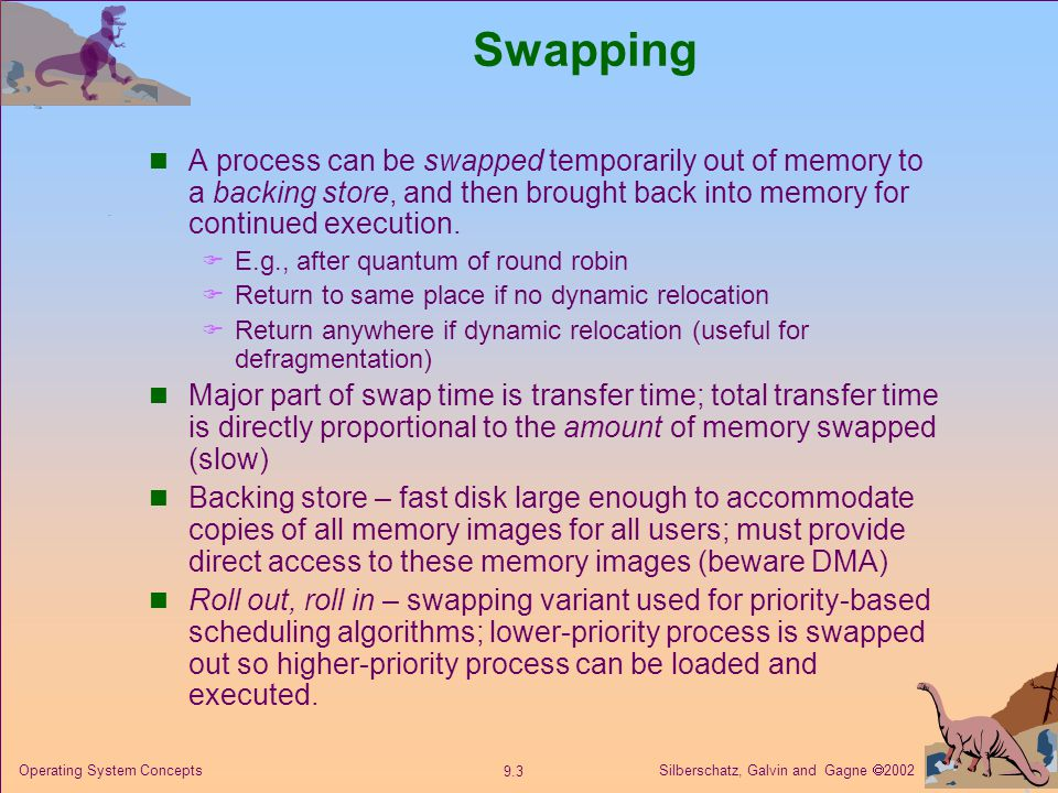 Silberschatz, Galvin and Gagne  Operating System Concepts Swapping A process can be swapped temporarily out of memory to a backing store, and then brought back into memory for continued execution.
