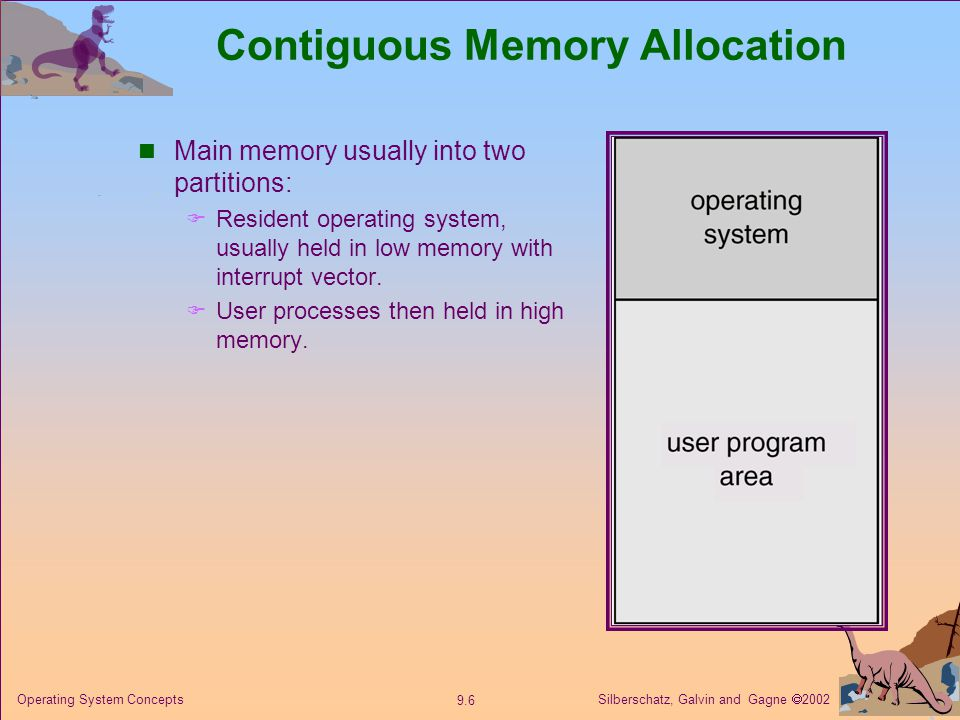 Silberschatz, Galvin and Gagne  Operating System Concepts Contiguous Memory Allocation Main memory usually into two partitions:  Resident operating system, usually held in low memory with interrupt vector.