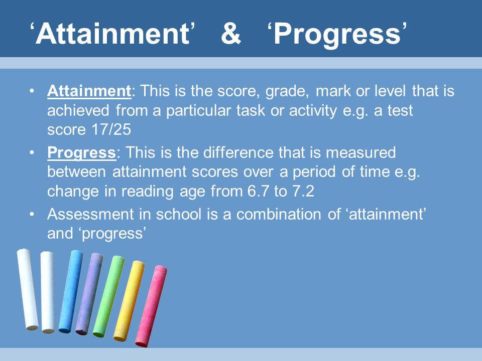 'Attainment' & 'Progress' Attainment: This is the score, grade, mark or level that is achieved from a particular task or activity e.g.
