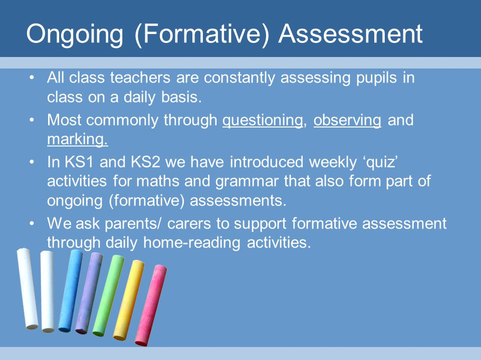 Ongoing (Formative) Assessment All class teachers are constantly assessing pupils in class on a daily basis.