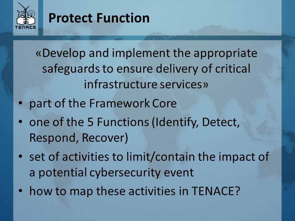 Protect Function «Develop and implement the appropriate safeguards to ensure delivery of critical infrastructure services» part of the Framework Core one of the 5 Functions (Identify, Detect, Respond, Recover) set of activities to limit/contain the impact of a potential cybersecurity event how to map these activities in TENACE