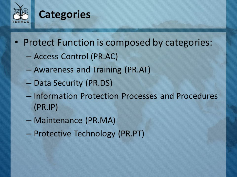 Categories Protect Function is composed by categories: – Access Control (PR.AC) – Awareness and Training (PR.AT) – Data Security (PR.DS) – Information Protection Processes and Procedures (PR.IP) – Maintenance (PR.MA) – Protective Technology (PR.PT)