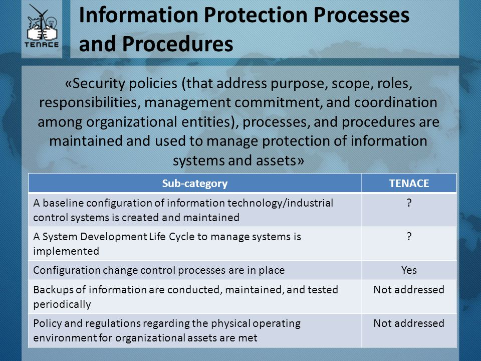 Information Protection Processes and Procedures «Security policies (that address purpose, scope, roles, responsibilities, management commitment, and coordination among organizational entities), processes, and procedures are maintained and used to manage protection of information systems and assets» Sub-categoryTENACE A baseline configuration of information technology/industrial control systems is created and maintained .