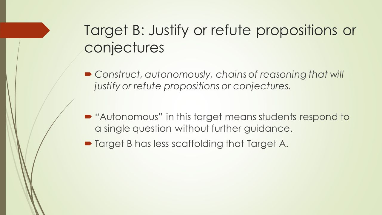 Target B: Justify or refute propositions or conjectures  Construct, autonomously, chains of reasoning that will justify or refute propositions or conjectures.