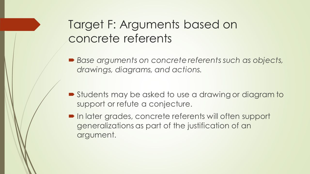 Target F: Arguments based on concrete referents  Base arguments on concrete referents such as objects, drawings, diagrams, and actions.