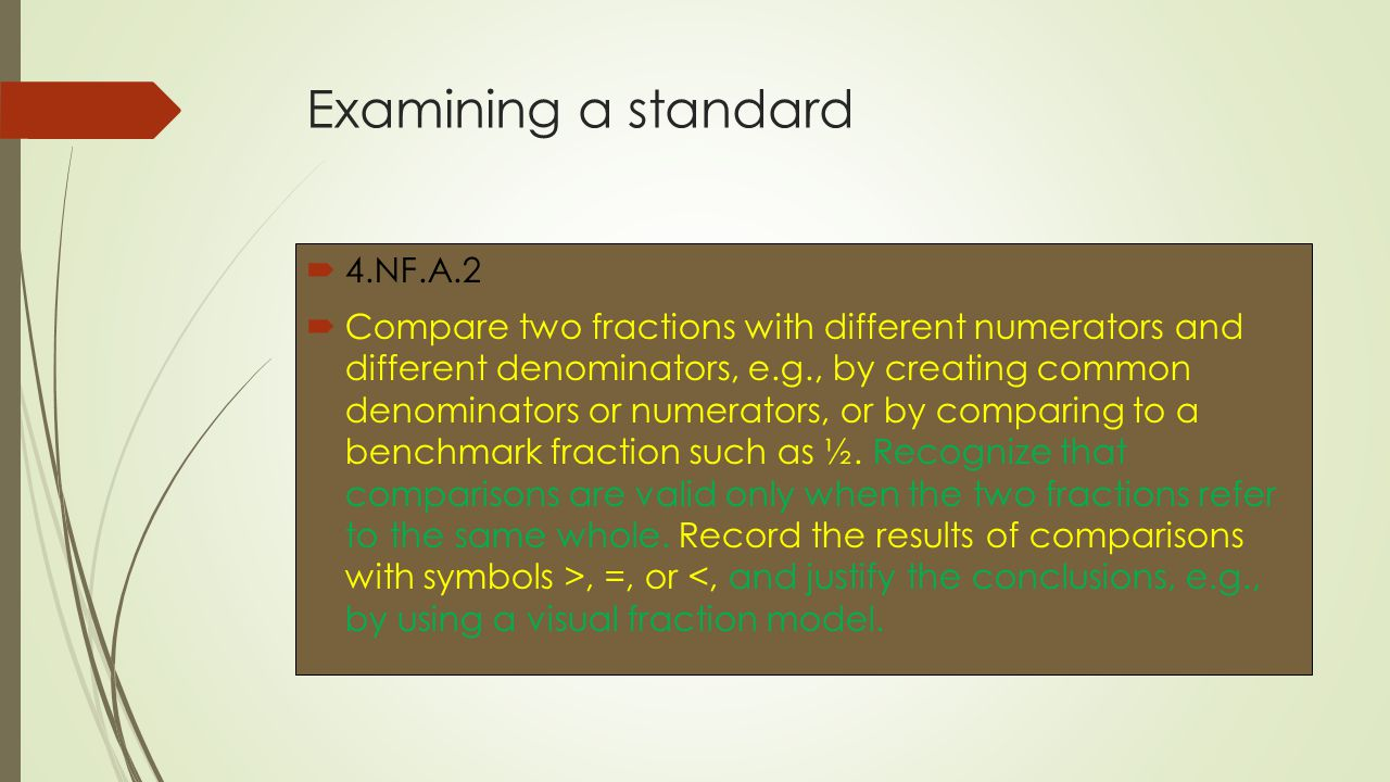 Examining a standard  4.NF.A.2  Compare two fractions with different numerators and different denominators, e.g., by creating common denominators or numerators, or by comparing to a benchmark fraction such as ½.