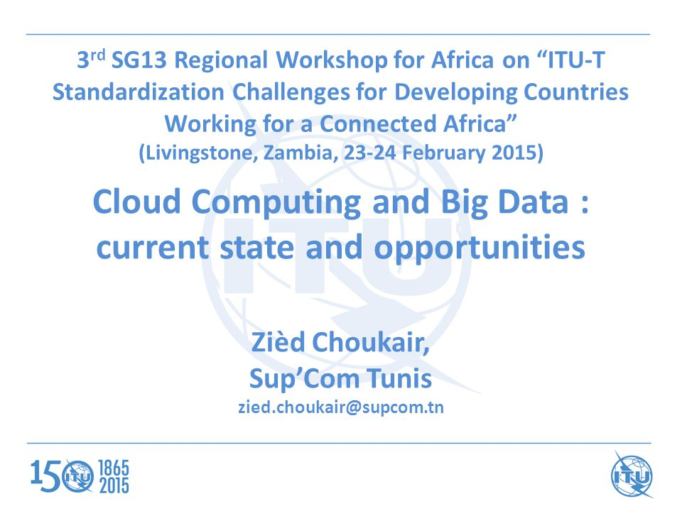 3 rd SG13 Regional Workshop for Africa on ITU-T Standardization Challenges for Developing Countries Working for a Connected Africa (Livingstone, Zambia, February 2015) Cloud Computing and Big Data : current state and opportunities Zièd Choukair, Sup'Com Tunis